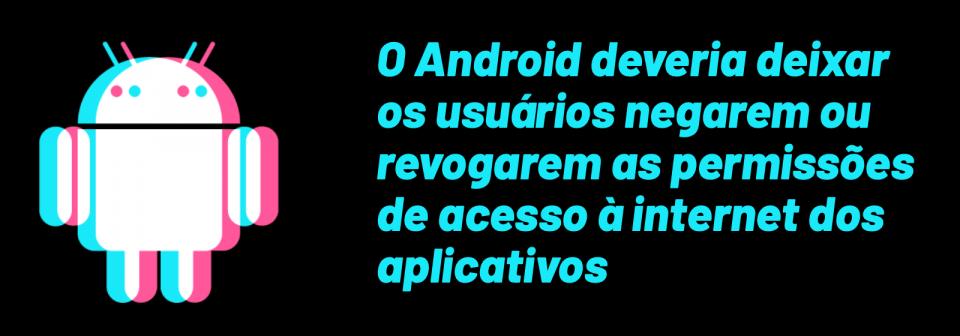 O Android deveria deixar os usuários negarem ou revogarem as permissões de acesso à internet dos aplicativos.