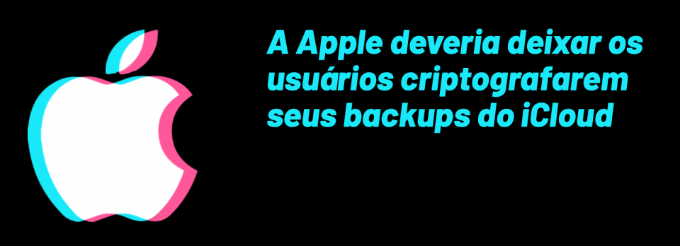 A Apple deveria deixar os usuários criptografarem seus backups do iCloud.