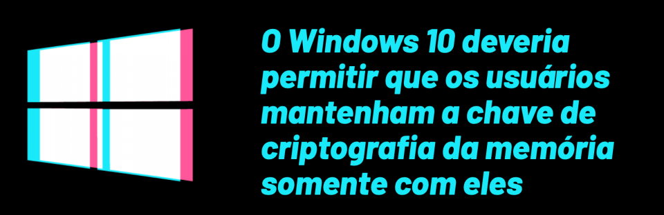 O Windows 10 deveria permitir que os usuários mantenham a chave de criptografia da memória somente com eles
