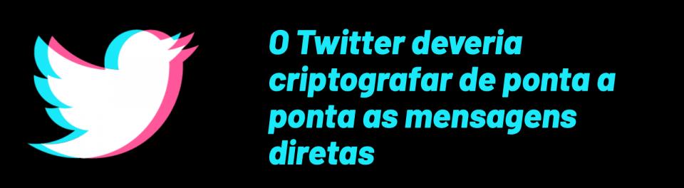 O Twitter deveria criptografar de ponta a ponta as mensagens diretas