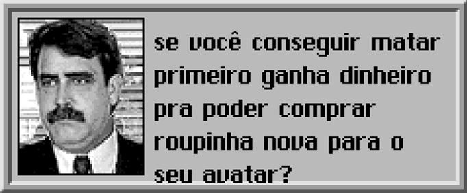 Sérgio: — Se você conseguir matar primeiro ganha dinheiro pra poder comprar roupinha nova para o seu avatar?